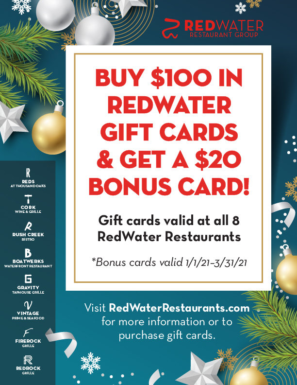 Buy $100 in RedWater gift cards and get a $20 bonus card for yourself!  Gift cards are valid at all 8 RedWater Restaurants. For more information or to purchase gift cards, inquire at the host stand on your next visit, or go to our online gift card store. *Bonus cards valid 1/1/21–3/31/21